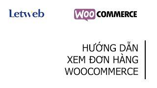 Hướng dẫn xem & quản lý tình trạng đơn hàng trong Woocommerce website wordpress – Letweb