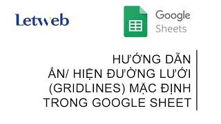 Hướng dẫn cho ẩn/ hiện đường lưới (gridlines) mặc định trong Google Sheet | Letweb