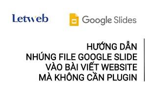 Hướng dẫn nhúng file Google Slide vào bài viết website mà không cần plugin | Letweb