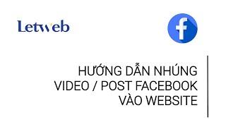Hướng dẫn nhúng video/ post fanpage Facebook vào bài viết website | Letweb How to …